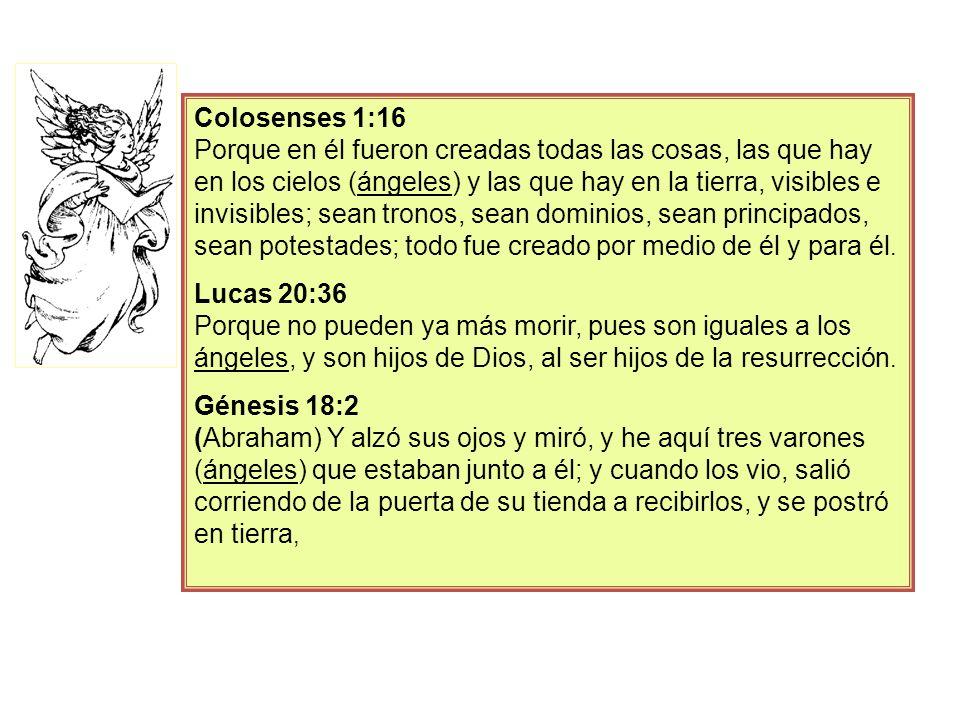 Colosenses 1:16 Porque en él fueron creadas todas las cosas, las que hay en los cielos (ángeles) y las que hay en la tierra, visibles e invisibles; se