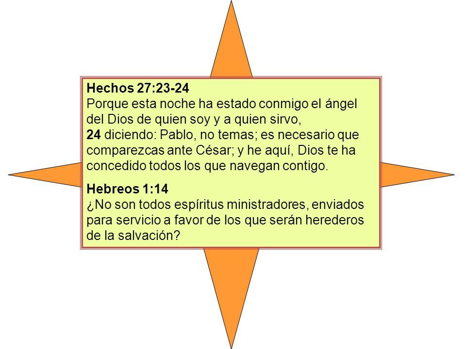 Hechos 27:23-24 Porque esta noche ha estado conmigo el ángel del Dios de quien soy y a quien sirvo, 24 diciendo: Pablo, no temas; es necesario que com