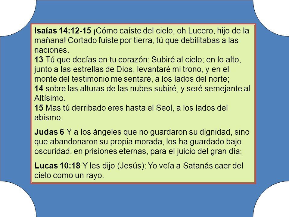 Isaías 14:12-15 ¡Cómo caíste del cielo, oh Lucero, hijo de la mañana! Cortado fuiste por tierra, tú que debilitabas a las naciones. 13 Tú que decías e