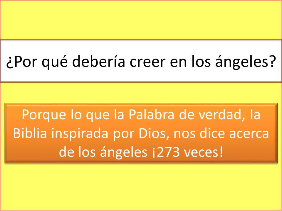 ¿Por qué debería creer en los ángeles? Porque lo que la Palabra de verdad, la Biblia inspirada por Dios, nos dice acerca de los ángeles ¡273 veces!