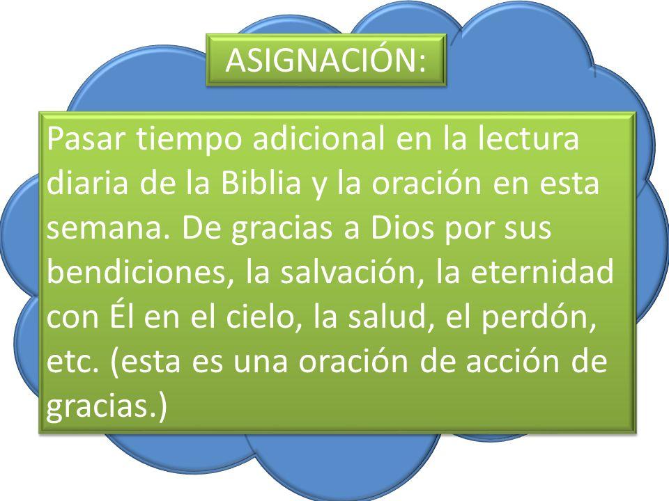 ASIGNACIÓN: Pasar tiempo adicional en la lectura diaria de la Biblia y la oración en esta semana. De gracias a Dios por sus bendiciones, la salvación,