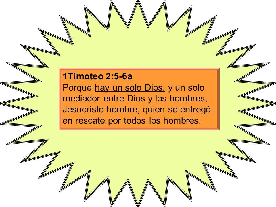 1Timoteo 2:5-6a Porque hay un solo Dios, y un solo mediador entre Dios y los hombres, Jesucristo hombre, quien se entregó en rescate por todos los hom