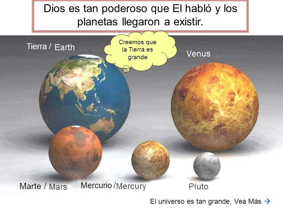 Dios es tan poderoso que El habló y los planetas llegaron a existir. Creemos que la Tierra es grande El universo es tan grande, Vea Más Tierra / Marte