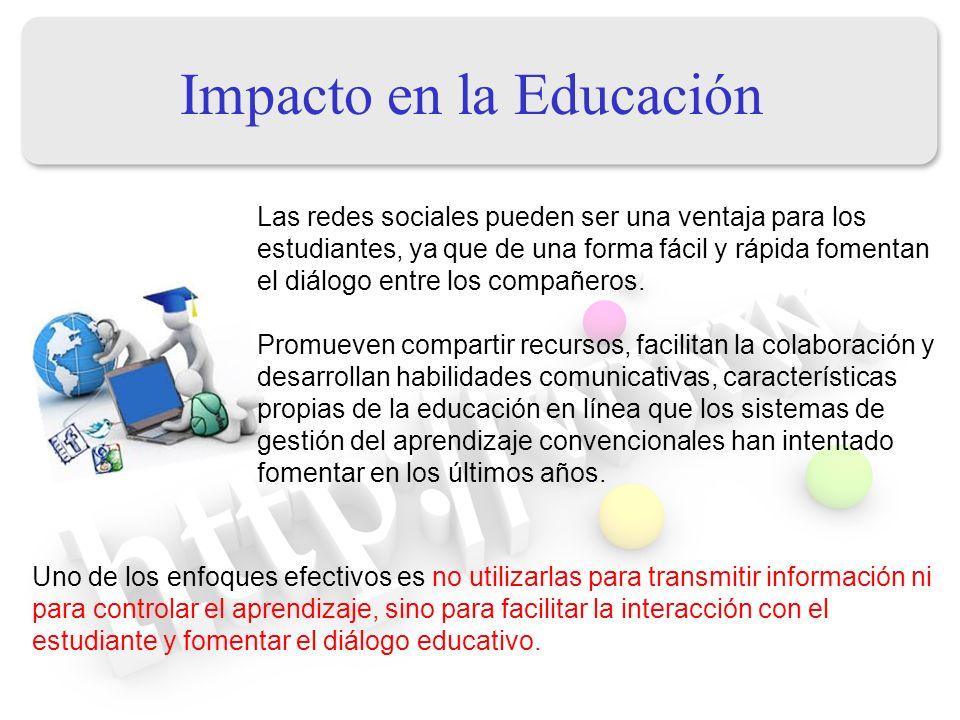 Impacto en la Educación Las redes sociales pueden ser una ventaja para los estudiantes, ya que de una forma fácil y rápida fomentan el diálogo entre l