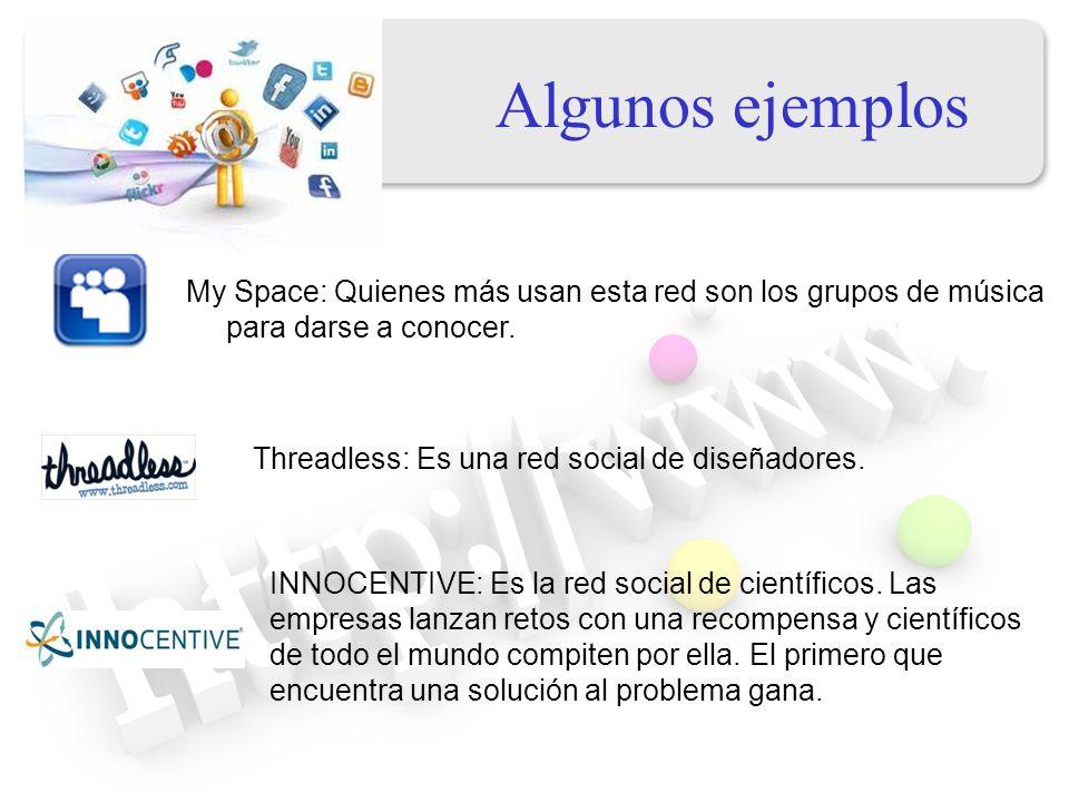Algunos ejemplos My Space: Quienes más usan esta red son los grupos de música para darse a conocer. Threadless: Es una red social de diseñadores. INNO