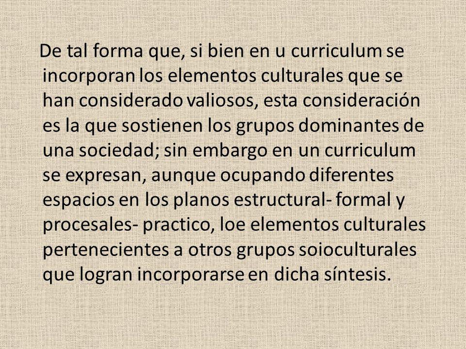 De tal forma que, si bien en u curriculum se incorporan los elementos culturales que se han considerado valiosos, esta consideración es la que sostien