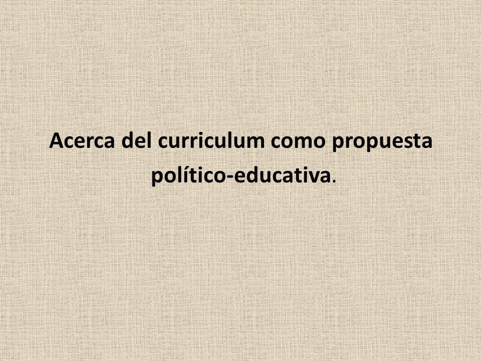 Acerca del curriculum como propuesta político-educativa.