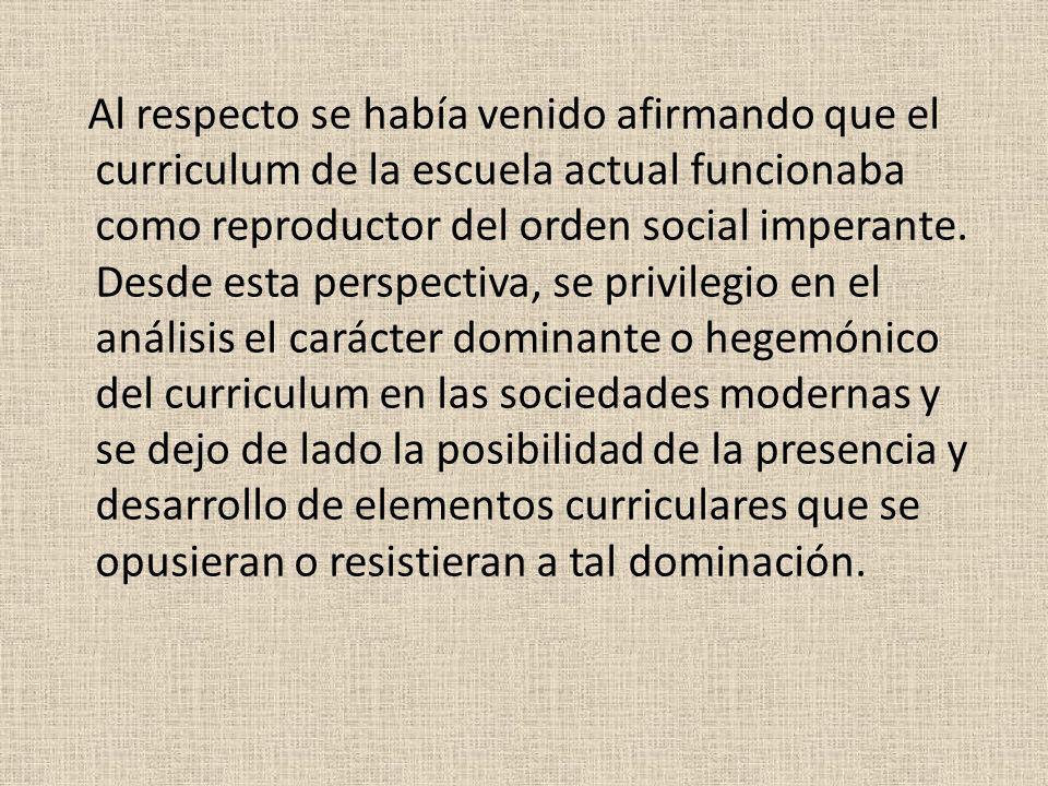 Al respecto se había venido afirmando que el curriculum de la escuela actual funcionaba como reproductor del orden social imperante. Desde esta perspe