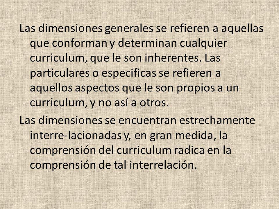 Las dimensiones generales se refieren a aquellas que conforman y determinan cualquier curriculum, que le son inherentes. Las particulares o especifica