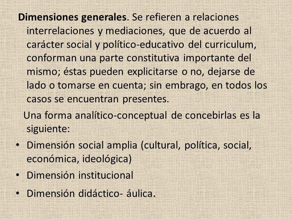 Dimensiones generales. Se refieren a relaciones interrelaciones y mediaciones, que de acuerdo al carácter social y político-educativo del curriculum,