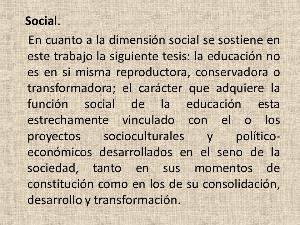 Social. En cuanto a la dimensión social se sostiene en este trabajo la siguiente tesis: la educación no es en si misma reproductora, conservadora o tr