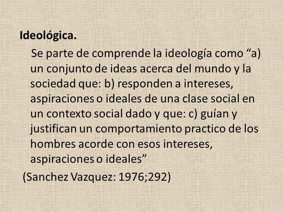 Ideológica. Se parte de comprende la ideología como a) un conjunto de ideas acerca del mundo y la sociedad que: b) responden a intereses, aspiraciones