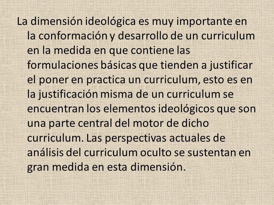 La dimensión ideológica es muy importante en la conformación y desarrollo de un curriculum en la medida en que contiene las formulaciones básicas que