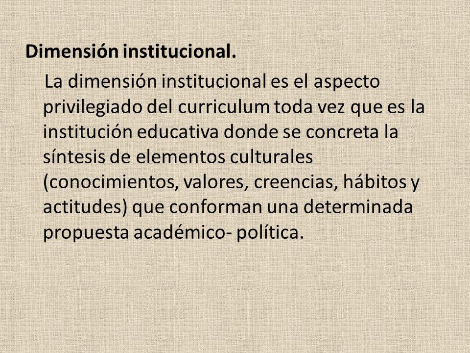 Dimensión institucional. La dimensión institucional es el aspecto privilegiado del curriculum toda vez que es la institución educativa donde se concre