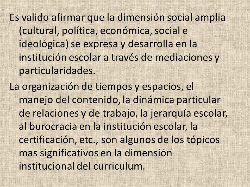 Es valido afirmar que la dimensión social amplia (cultural, política, económica, social e ideológica) se expresa y desarrolla en la institución escola