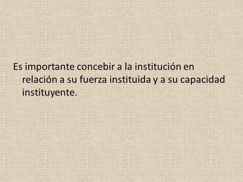 Es importante concebir a la institución en relación a su fuerza instituida y a su capacidad instituyente.