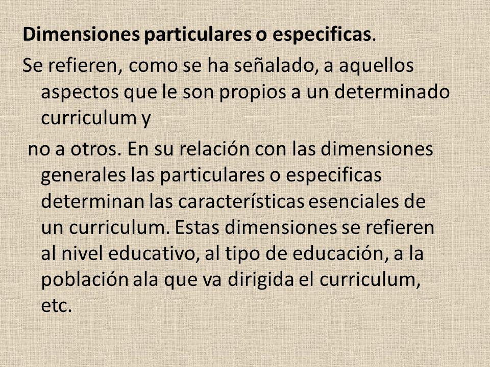 Dimensiones particulares o especificas. Se refieren, como se ha señalado, a aquellos aspectos que le son propios a un determinado curriculum y no a ot