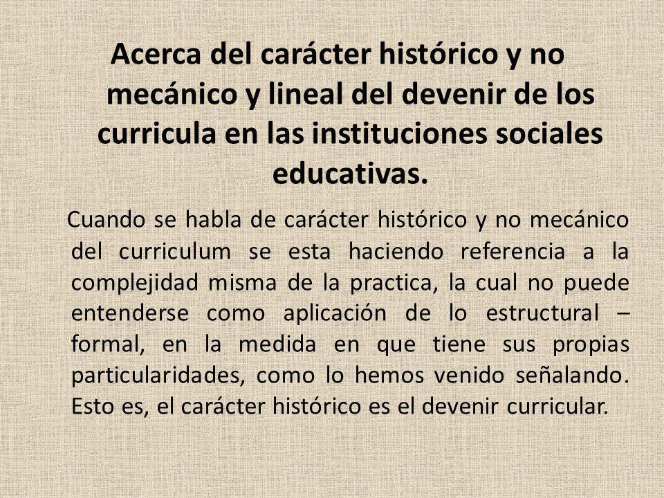 Acerca del carácter histórico y no mecánico y lineal del devenir de los curricula en las instituciones sociales educativas. Cuando se habla de carácte