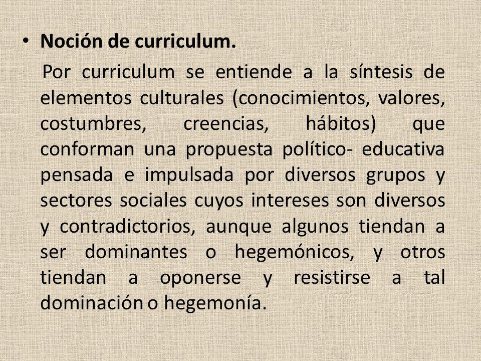 Noción de curriculum. Por curriculum se entiende a la síntesis de elementos culturales (conocimientos, valores, costumbres, creencias, hábitos) que co