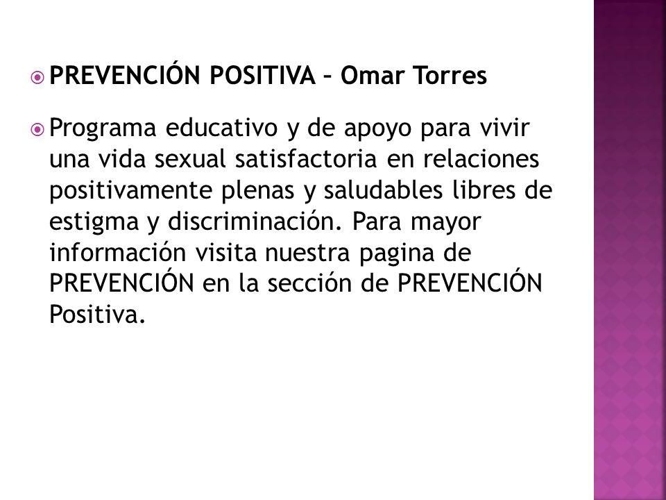PREVENCIÓN POSITIVA – Omar Torres Programa educativo y de apoyo para vivir una vida sexual satisfactoria en relaciones positivamente plenas y saludables libres de estigma y discriminación.