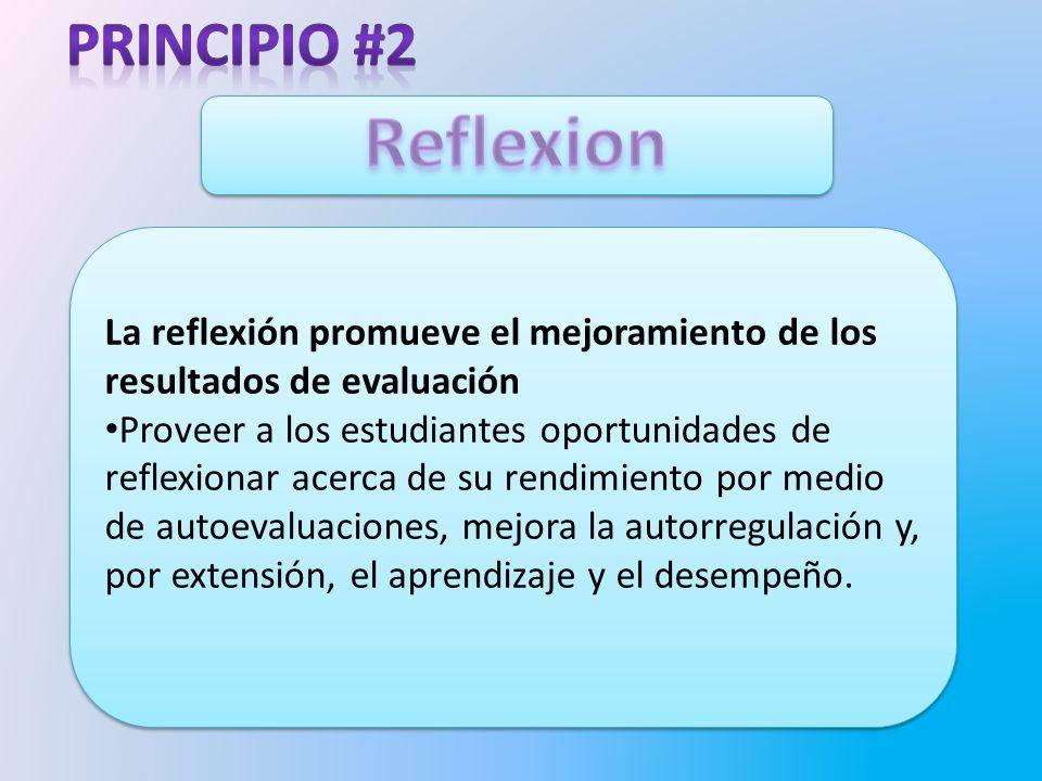 La reflexión promueve el mejoramiento de los resultados de evaluación Proveer a los estudiantes oportunidades de reflexionar acerca de su rendimiento por medio de autoevaluaciones, mejora la autorregulación y, por extensión, el aprendizaje y el desempeño.