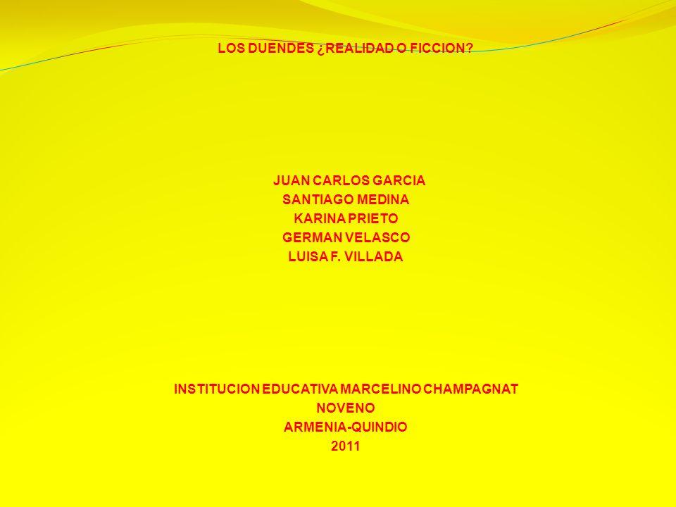 LOS DUENDES ¿REALIDAD O FICCION? JUAN CARLOS GARCIA SANTIAGO MEDINA KARINA PRIETO GERMAN VELASCO LUISA F. VILLADA INSTITUCION EDUCATIVA MARCELINO CHAM