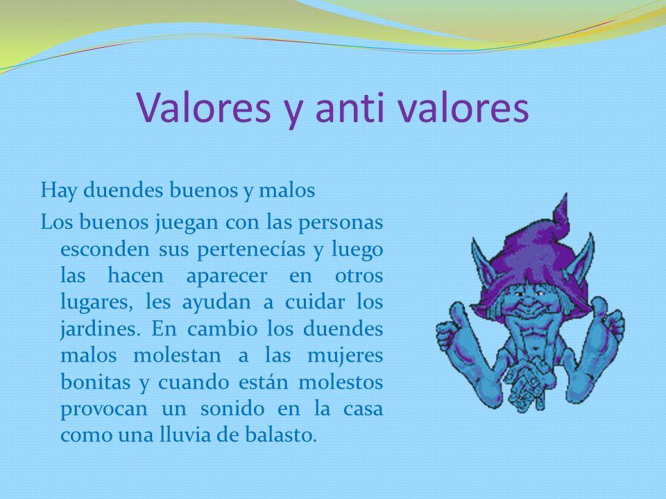 Valores y anti valores Hay duendes buenos y malos Los buenos juegan con las personas esconden sus pertenecías y luego las hacen aparecer en otros luga