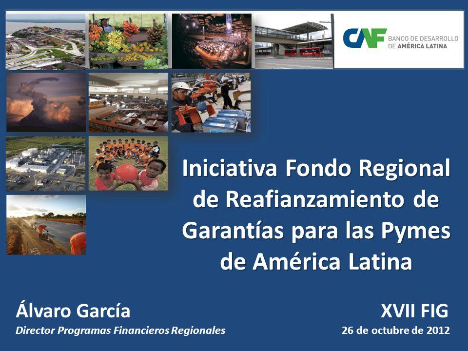 Iniciativa Fondo Regional de Reafianzamiento de Garantías para las Pymes de América Latina Álvaro García XVII FIG Director Programas Financieros Regionales 26 de octubre de 2012