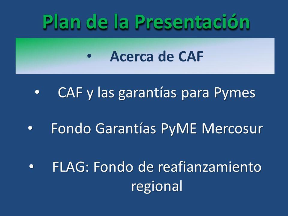 Acerca de CAF FLAG: Fondo de reafianzamiento regional FLAG: Fondo de reafianzamiento regional CAF y las garantías para Pymes CAF y las garantías para Pymes Fondo Garantías PyME Mercosur Fondo Garantías PyME Mercosur Plan de la Presentación