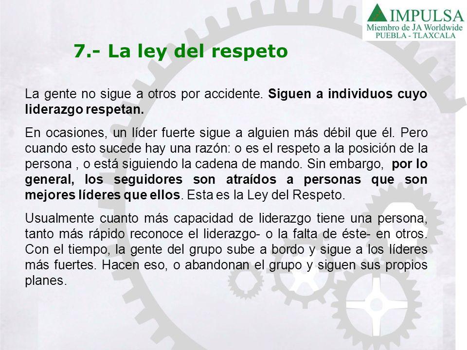7.- La ley del respeto La gente no sigue a otros por accidente. Siguen a individuos cuyo liderazgo respetan. En ocasiones, un líder fuerte sigue a alg
