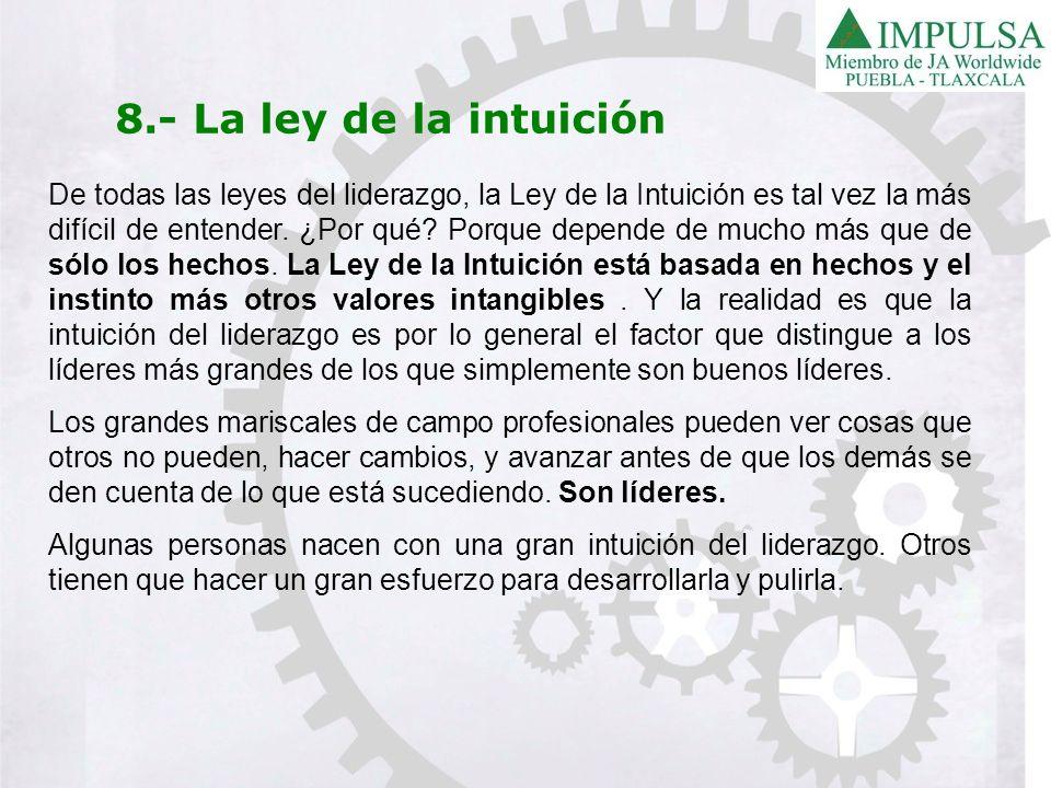 8.- La ley de la intuición De todas las leyes del liderazgo, la Ley de la Intuición es tal vez la más difícil de entender. ¿Por qué? Porque depende de