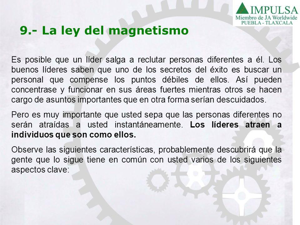 9.- La ley del magnetismo Es posible que un líder salga a reclutar personas diferentes a él. Los buenos líderes saben que uno de los secretos del éxit