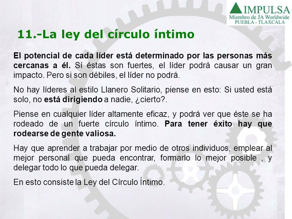 11.-La ley del círculo íntimo El potencial de cada líder está determinado por las personas más cercanas a él. Sí éstas son fuertes, el líder podrá cau