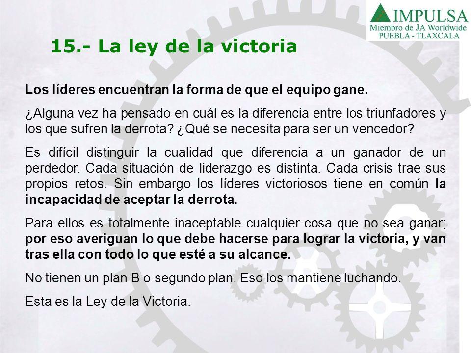 15.- La ley de la victoria Los líderes encuentran la forma de que el equipo gane. ¿Alguna vez ha pensado en cuál es la diferencia entre los triunfador