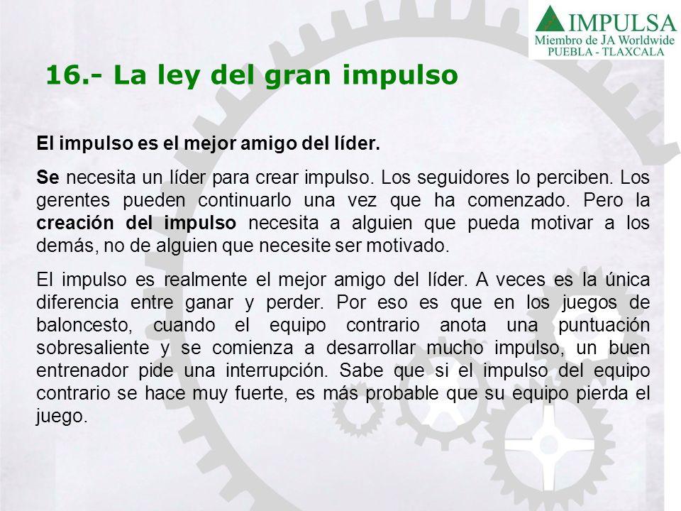 16.- La ley del gran impulso El impulso es el mejor amigo del líder. Se necesita un líder para crear impulso. Los seguidores lo perciben. Los gerentes