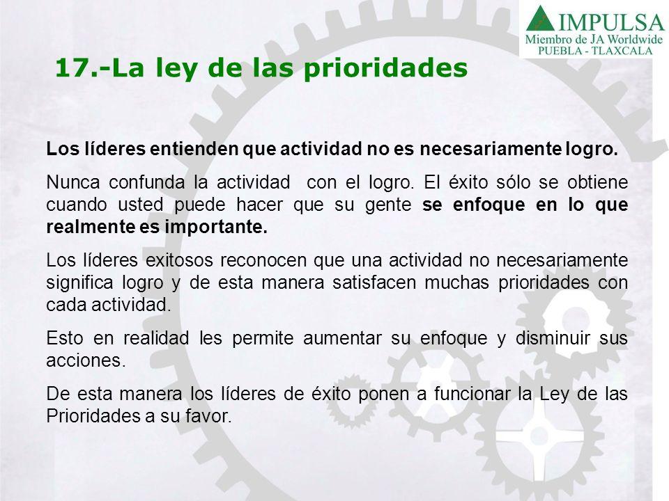 17.-La ley de las prioridades Los líderes entienden que actividad no es necesariamente logro. Nunca confunda la actividad con el logro. El éxito sólo
