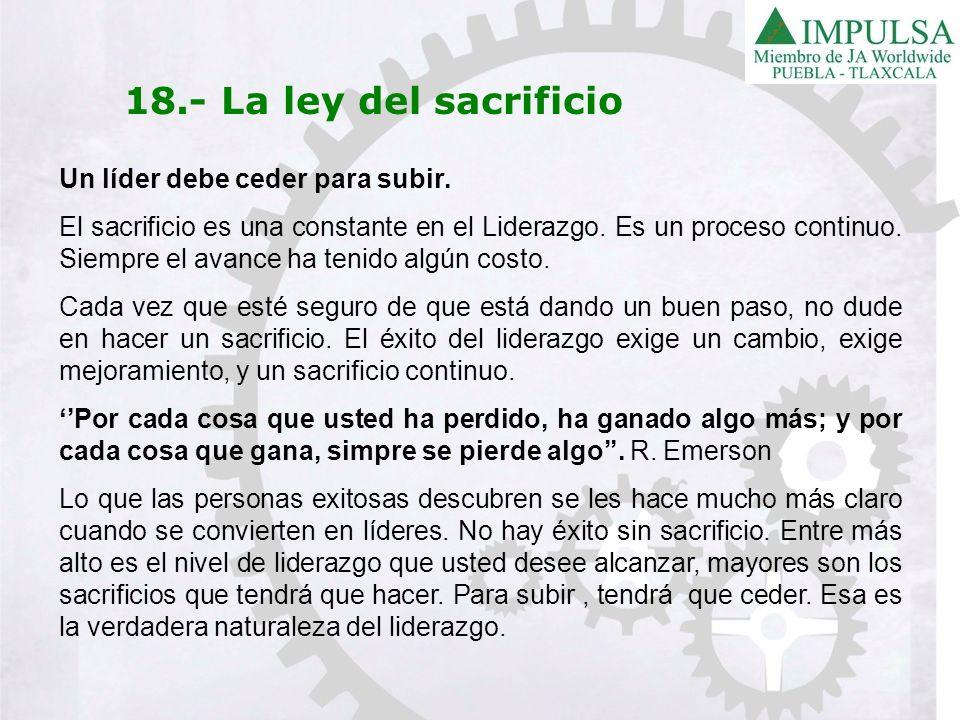 18.- La ley del sacrificio Un líder debe ceder para subir. El sacrificio es una constante en el Liderazgo. Es un proceso continuo. Siempre el avance h