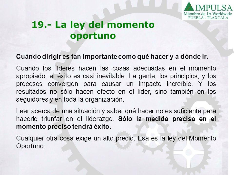 19.- La ley del momento oportuno Cuándo dirigir es tan importante como qué hacer y a dónde ir. Cuando los líderes hacen las cosas adecuadas en el mome