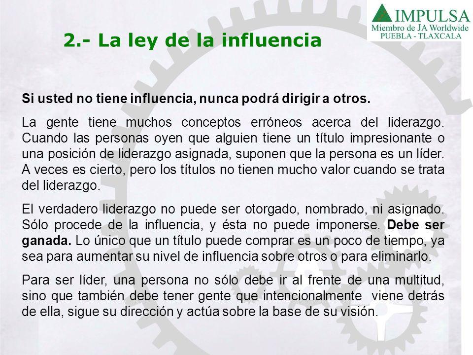 2.- La ley de la influencia Si usted no tiene influencia, nunca podrá dirigir a otros. La gente tiene muchos conceptos erróneos acerca del liderazgo.