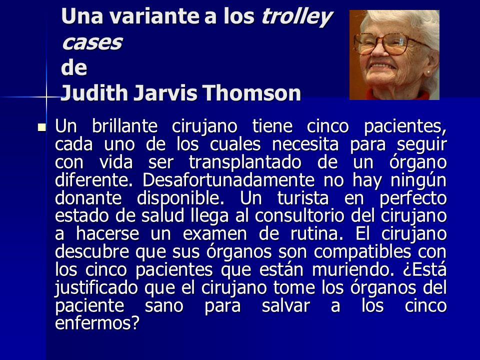 Una variante a los trolley cases de Judith Jarvis Thomson Un brillante cirujano tiene cinco pacientes, cada uno de los cuales necesita para seguir con