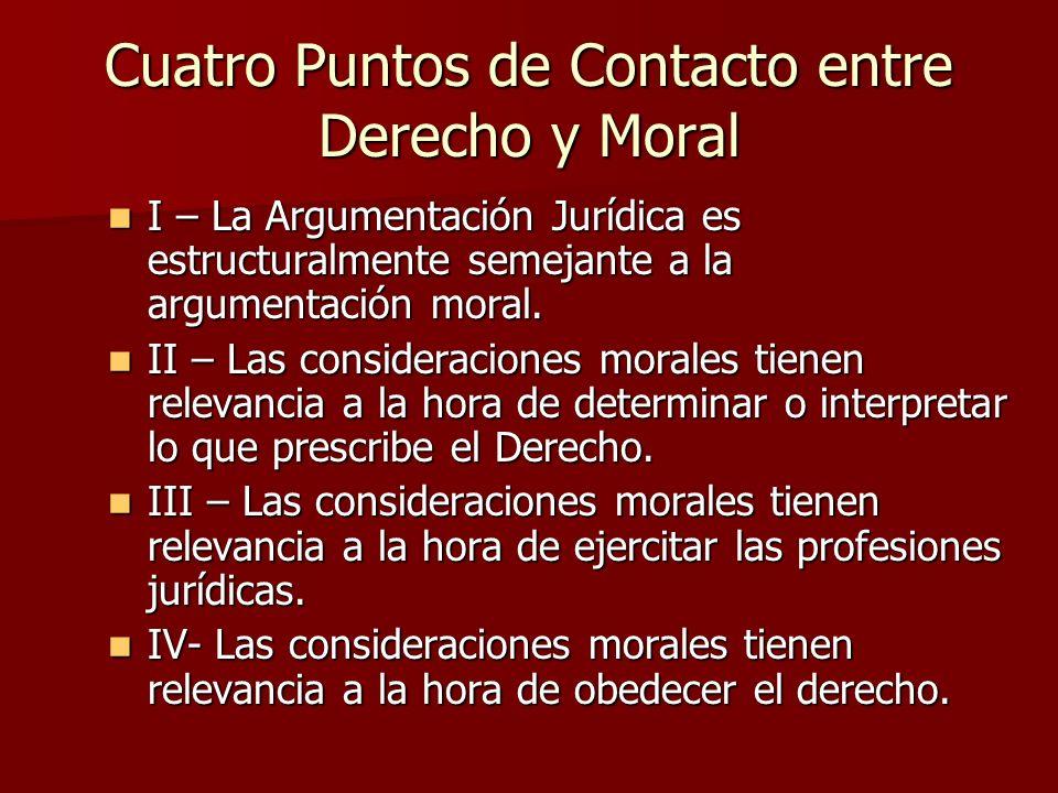 Cuatro Puntos de Contacto entre Derecho y Moral I – La Argumentación Jurídica es estructuralmente semejante a la argumentación moral. I – La Argumenta