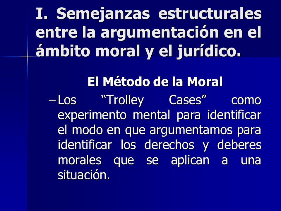 I. Semejanzas estructurales entre la argumentación en el ámbito moral y el jurídico. El Método de la Moral –Los Trolley Cases como experimento mental