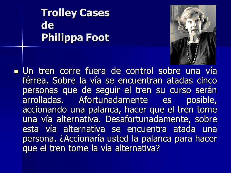Trolley Cases de Philippa Foot Un tren corre fuera de control sobre una vía férrea. Sobre la vía se encuentran atadas cinco personas que de seguir el