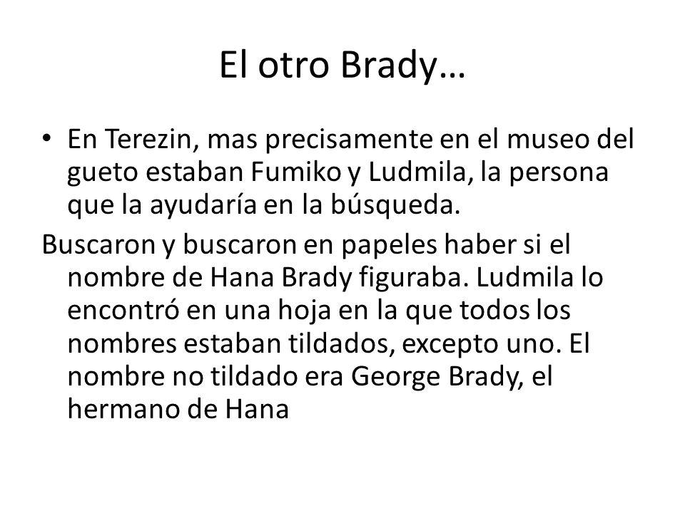 El otro Brady… En Terezin, mas precisamente en el museo del gueto estaban Fumiko y Ludmila, la persona que la ayudaría en la búsqueda. Buscaron y busc