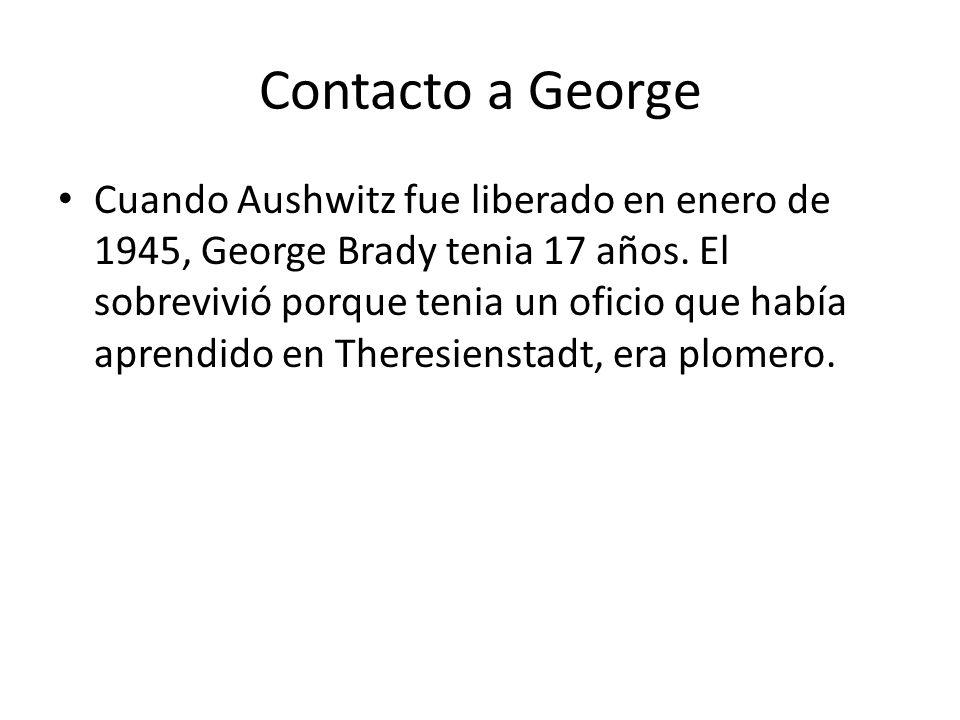 Contacto a George Cuando Aushwitz fue liberado en enero de 1945, George Brady tenia 17 años. El sobrevivió porque tenia un oficio que había aprendido