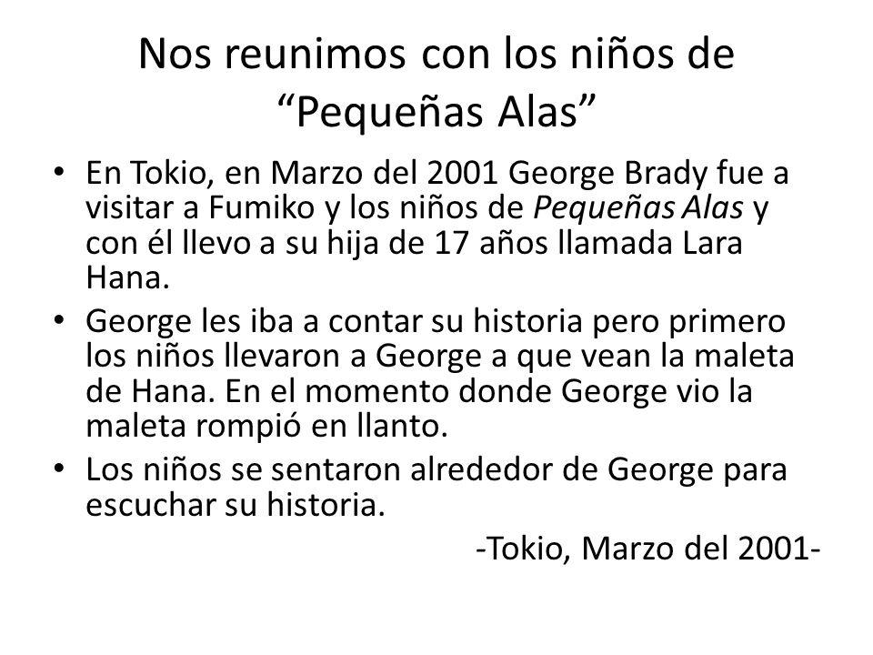 Nos reunimos con los niños de Pequeñas Alas En Tokio, en Marzo del 2001 George Brady fue a visitar a Fumiko y los niños de Pequeñas Alas y con él llev