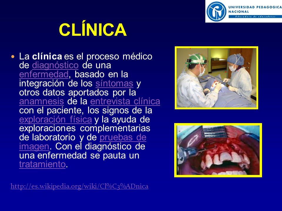 La clínica es el proceso médico de diagnóstico de una enfermedad, basado en la integración de los síntomas y otros datos aportados por la anamnesis de la entrevista clínica con el paciente, los signos de la exploración física y la ayuda de exploraciones complementarias de laboratorio y de pruebas de imagen.