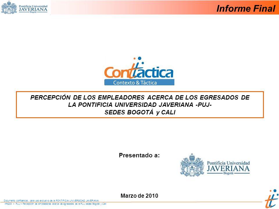 Info203 – PUJ – Percepción de empleadores acerca de egresados de la PUJ sedes Bogotá y Cali Documento confidencial, para uso exclusivo de la PONTIFICIA UNIVERSIDAD JAVERIANA PERCEPCIÓN DE LOS EMPLEADORES ACERCA DE LOS EGRESADOS DE LA PONTIFICIA UNIVERSIDAD JAVERIANA -PUJ- SEDES BOGOTÁ y CALI Marzo de 2010 Presentado a: Informe Final