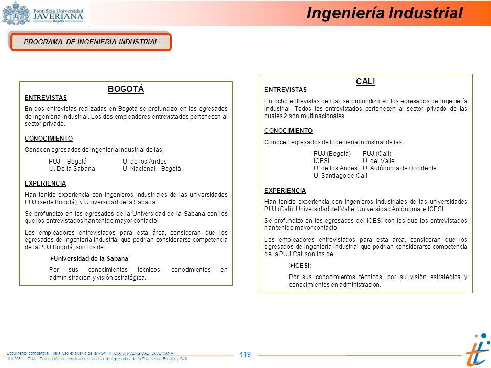 Info203 – PUJ – Percepción de empleadores acerca de egresados de la PUJ sedes Bogotá y Cali Documento confidencial, para uso exclusivo de la PONTIFICIA UNIVERSIDAD JAVERIANA 119 Ingeniería Industrial PROGRAMA DE INGENIERÍA INDUSTRIAL BOGOTÁ ENTREVISTAS En dos entrevistas realizadas en Bogotá se profundizó en los egresados de Ingeniería Industrial.