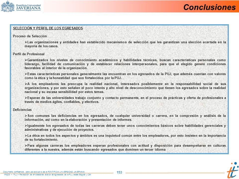 Info203 – PUJ – Percepción de empleadores acerca de egresados de la PUJ sedes Bogotá y Cali Documento confidencial, para uso exclusivo de la PONTIFICIA UNIVERSIDAD JAVERIANA 153 Conclusiones SELECCIÓN Y PERFIL DE LOS EGRESADOS Proceso de Selección Las organizaciones y entidades han establecido mecanismos de selección que les garantizan una elección acertada en la mayoría de los casos.